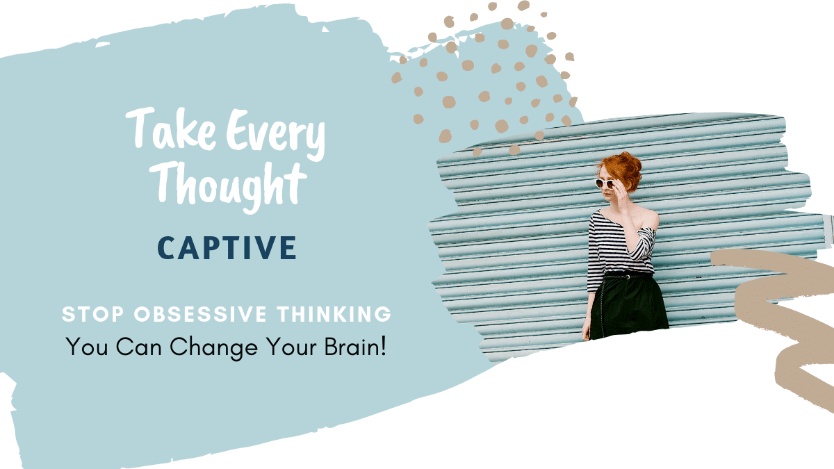 Take every thought captive, stop obsessive thinking, you can change your brain