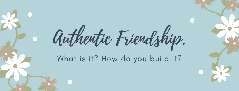 authentic friendship what it is and how to build it