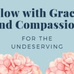 Overflowing in Grace & Compassion to the Undeserving