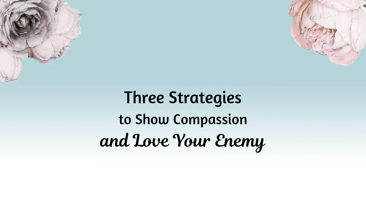3 Strategies to show compassion and love your enemy