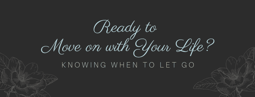 Moving on with your life, knowing when to let go.
