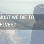 Why Must We Die to Ourself?