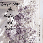Supporting the Hurting & Broken ~ 3 Ways to Help