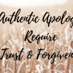 Authentic Apologies Require Trust & Forgiveness