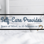 Self-Care Provides Peace of Mind (in 10 Minutes or Less)